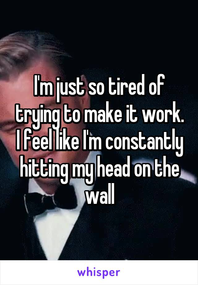 I'm just so tired of trying to make it work. I feel like I'm constantly hitting my head on the wall