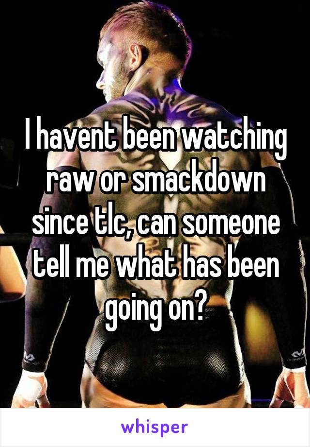 I havent been watching raw or smackdown since tlc, can someone tell me what has been going on?