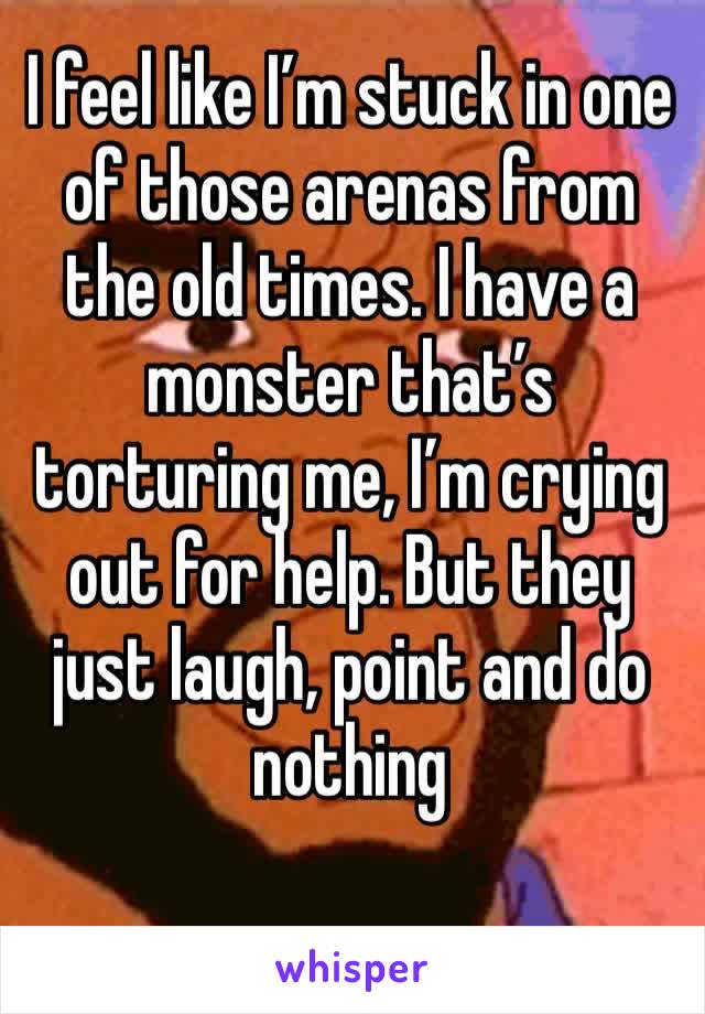 I feel like I'm stuck in one of those arenas from the old times. I have a monster that's torturing me, I'm crying out for help. But they just laugh, point and do nothing