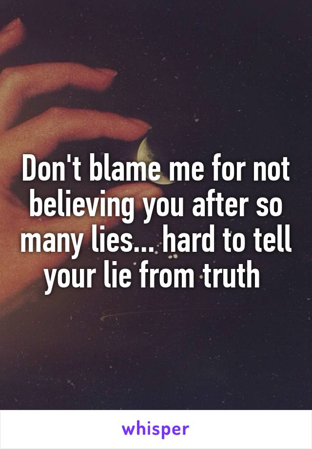 Don't blame me for not believing you after so many lies... hard to tell your lie from truth