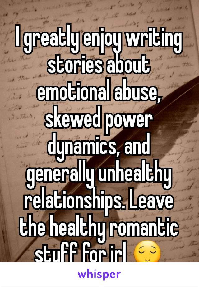 I greatly enjoy writing stories about emotional abuse, skewed power dynamics, and generally unhealthy relationships. Leave the healthy romantic stuff for irl 😌