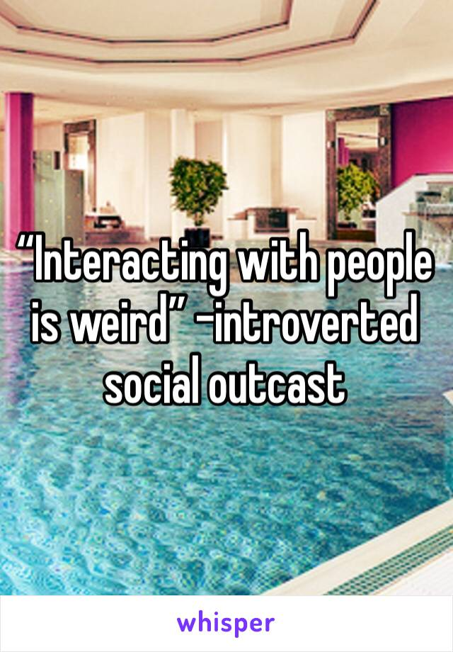 """Interacting with people is weird"" -introverted social outcast"