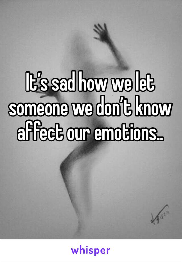 It's sad how we let someone we don't know affect our emotions..