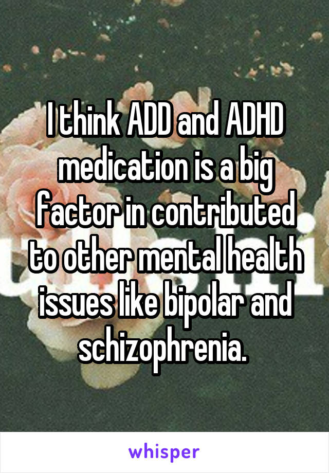 I think ADD and ADHD medication is a big factor in contributed to other mental health issues like bipolar and schizophrenia.