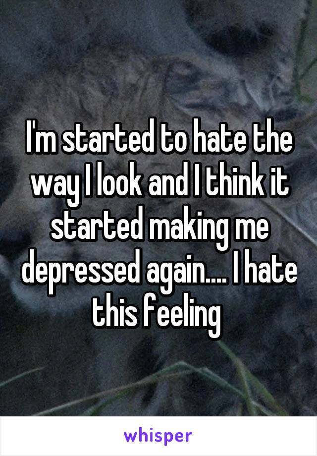 I'm started to hate the way I look and I think it started making me depressed again.... I hate this feeling