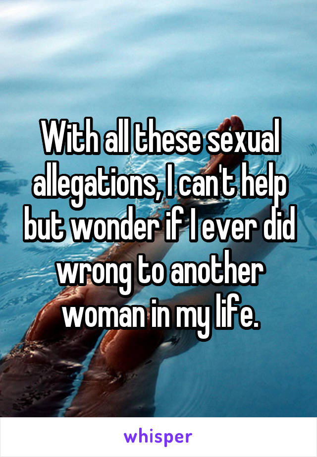 With all these sexual allegations, I can't help but wonder if I ever did wrong to another woman in my life.