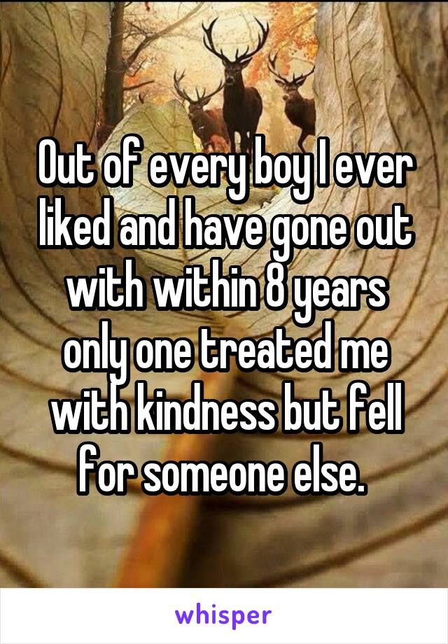 Out of every boy I ever liked and have gone out with within 8 years only one treated me with kindness but fell for someone else.