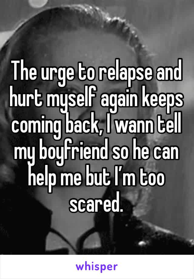 The urge to relapse and hurt myself again keeps coming back, I wann tell my boyfriend so he can help me but I'm too scared.