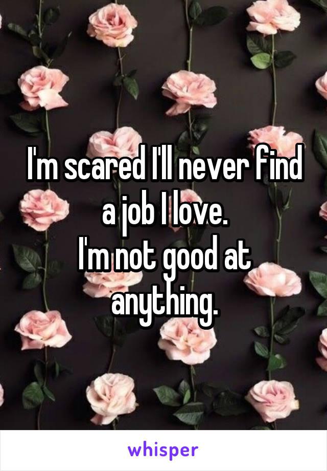I'm scared I'll never find a job I love. I'm not good at anything.