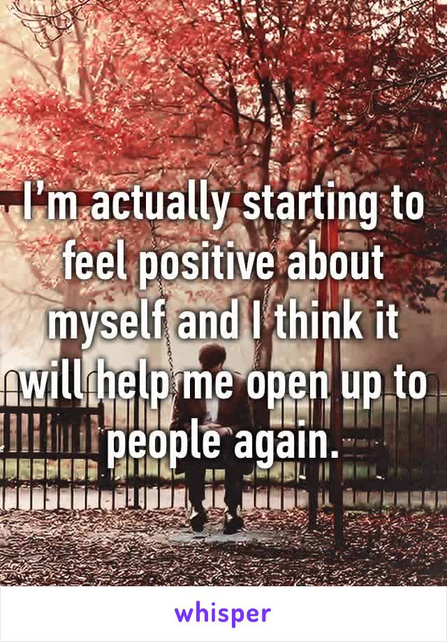 I'm actually starting to feel positive about myself and I think it will help me open up to people again.