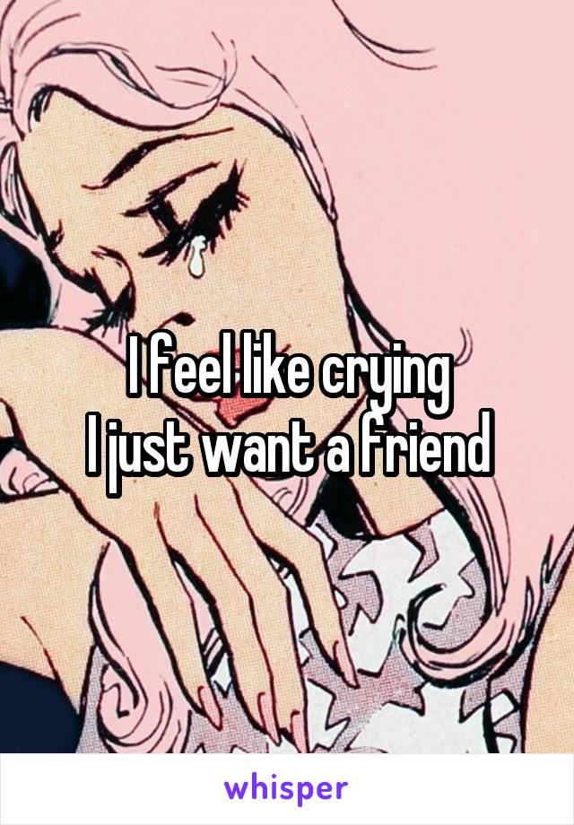 I feel like crying I just want a friend