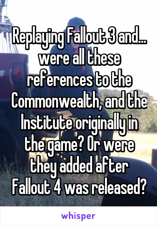 Replaying Fallout 3 and... were all these references to the Commonwealth, and the Institute originally in the game? Or were they added after Fallout 4 was released?