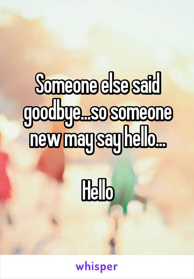 Someone else said goodbye...so someone new may say hello...  Hello