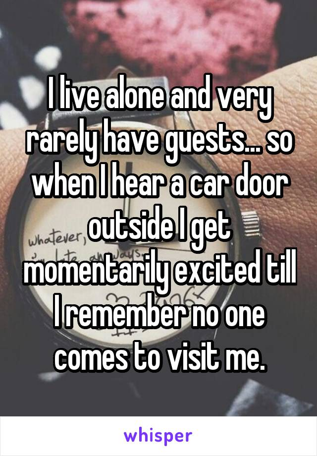 I live alone and very rarely have guests... so when I hear a car door outside I get momentarily excited till I remember no one comes to visit me.