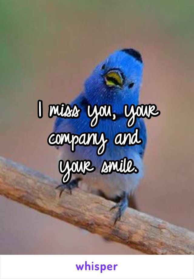 I miss you, your company and  your smile.