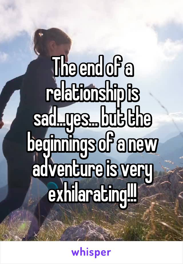 The end of a relationship is sad...yes... but the beginnings of a new adventure is very exhilarating!!!