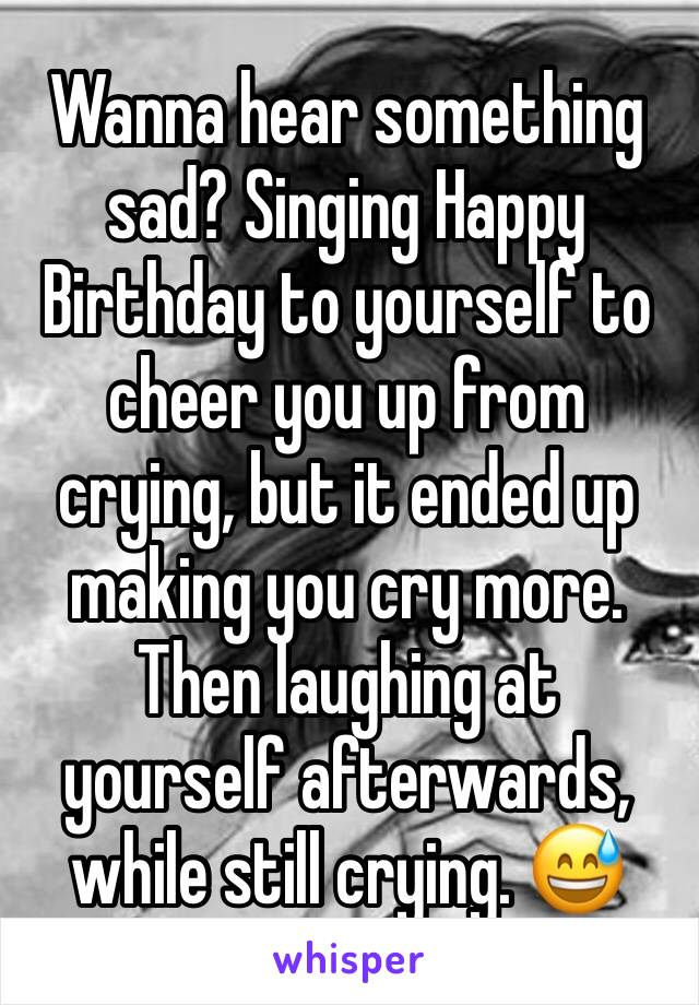Wanna hear something sad? Singing Happy Birthday to yourself to cheer you up from crying, but it ended up making you cry more. Then laughing at yourself afterwards, while still crying. 😅