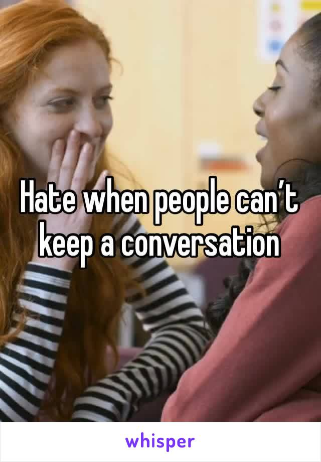 Hate when people can't keep a conversation
