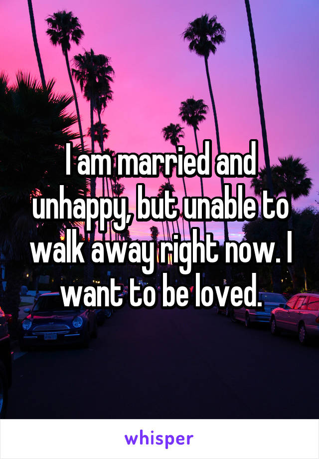 I am married and unhappy, but unable to walk away right now. I want to be loved.
