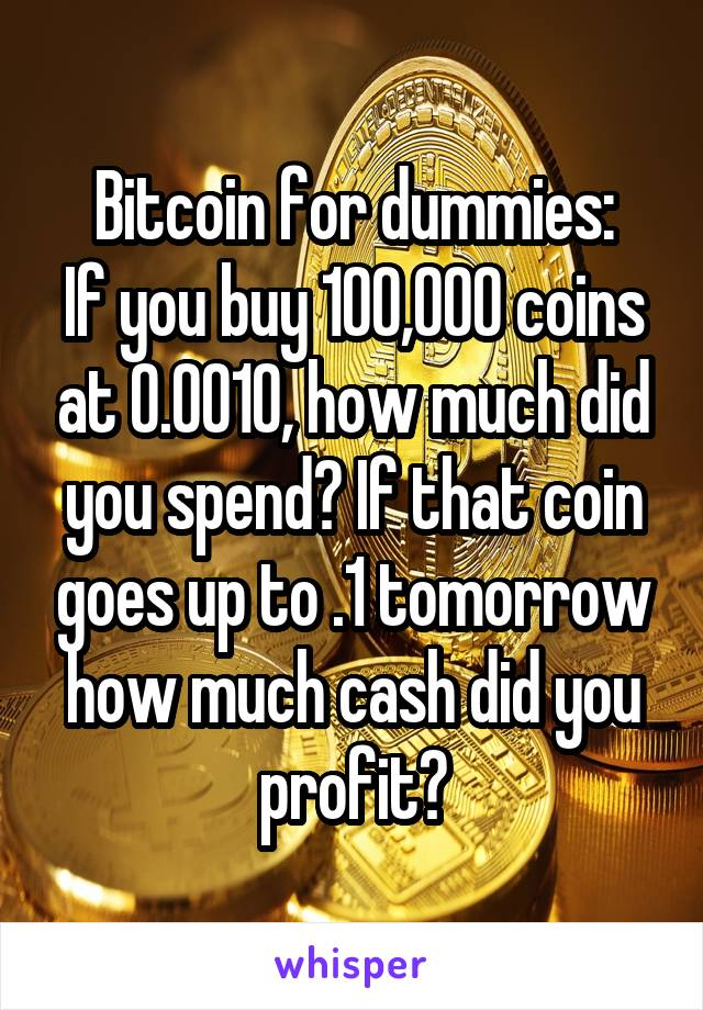 Bitcoin for dummies: If you buy 100,000 coins at 0.0010, how much did you spend? If that coin goes up to .1 tomorrow how much cash did you profit?