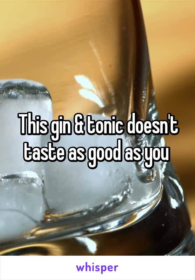 This gin & tonic doesn't taste as good as you