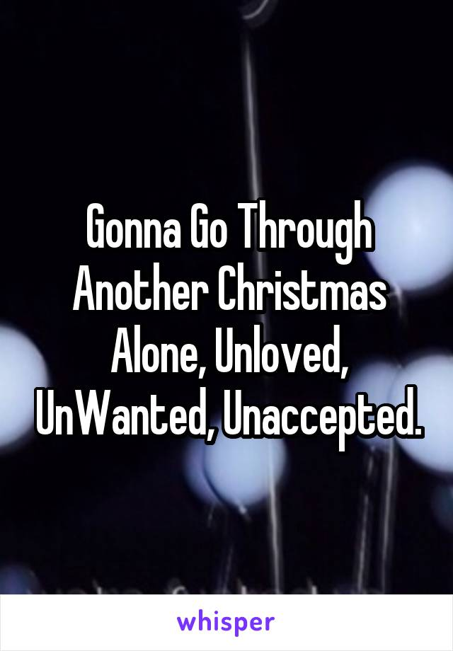 Gonna Go Through Another Christmas Alone, Unloved, UnWanted, Unaccepted.
