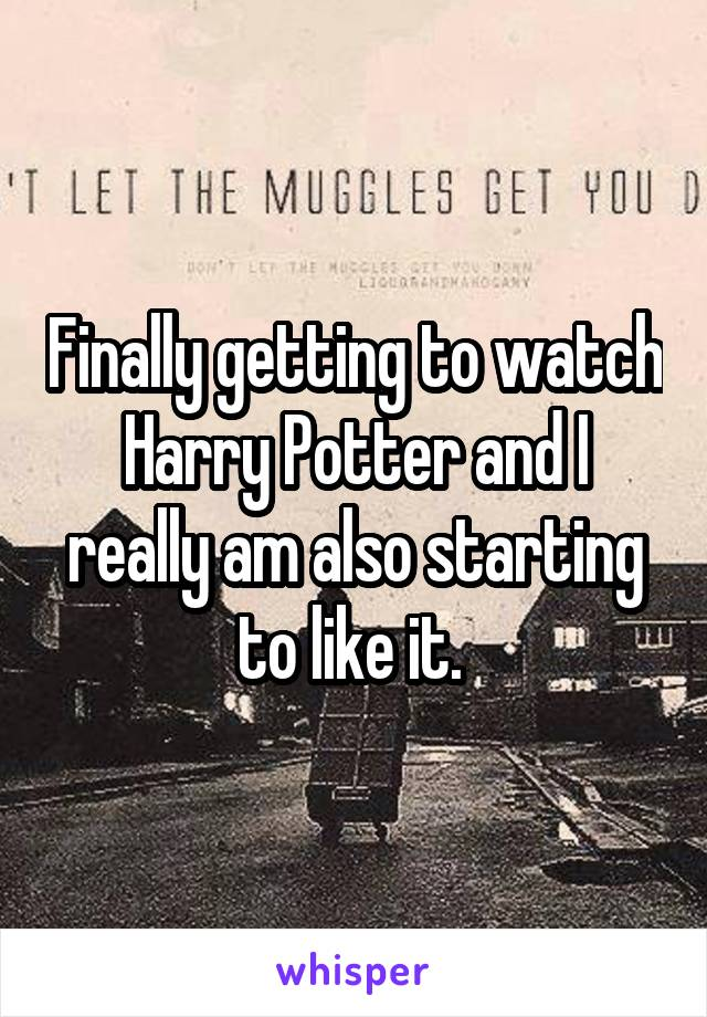 Finally getting to watch Harry Potter and I really am also starting to like it.