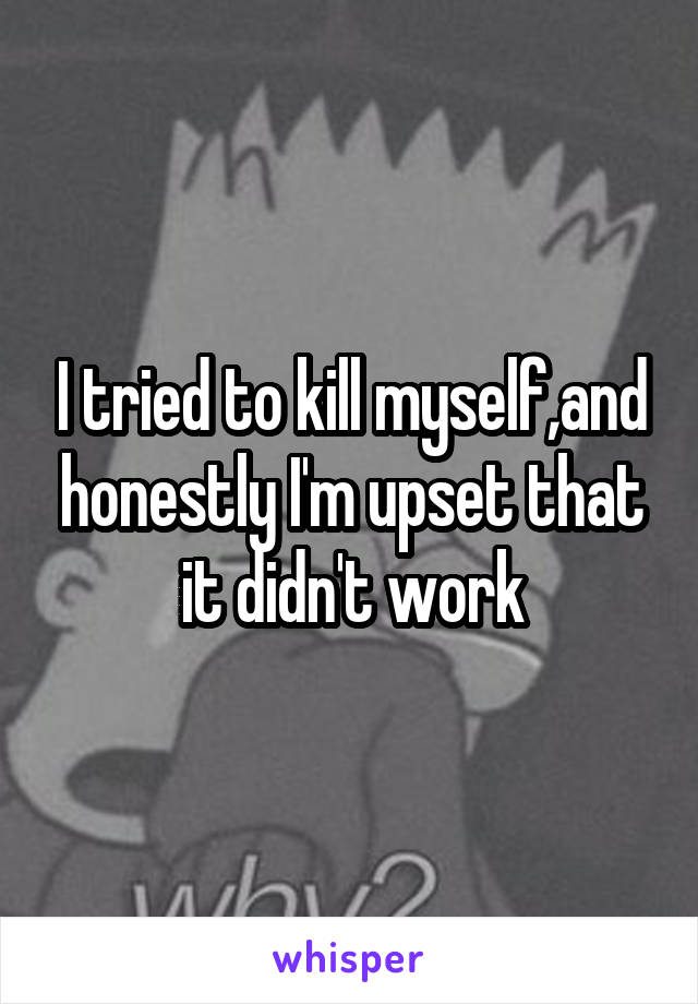 I tried to kill myself,and honestly I'm upset that it didn't work