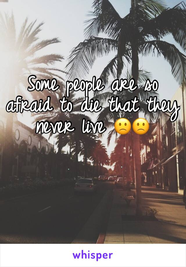 Some people are so afraid to die that they never live 🙁🙁