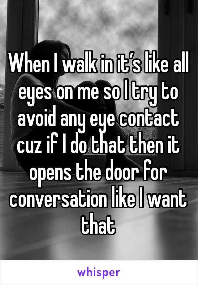When I walk in it's like all eyes on me so I try to avoid any eye contact cuz if I do that then it opens the door for conversation like I want that