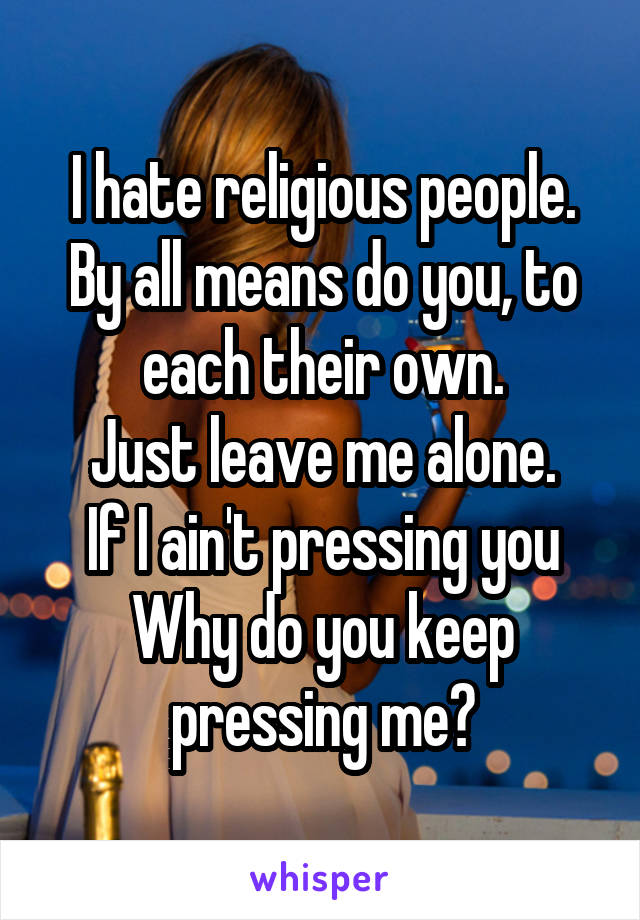 I hate religious people. By all means do you, to each their own. Just leave me alone. If I ain't pressing you Why do you keep pressing me?