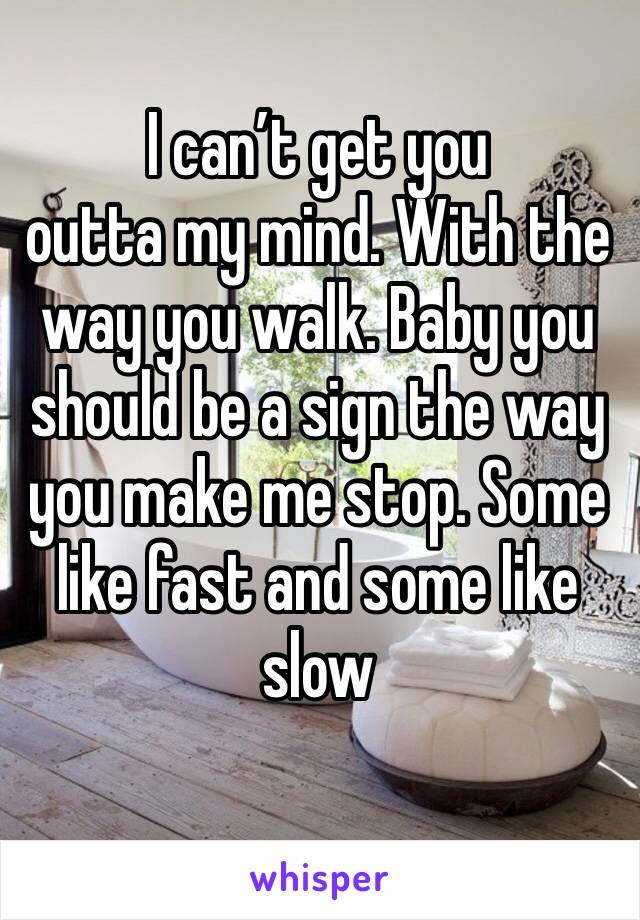 I can't get you outta my mind. With the way you walk. Baby you should be a sign the way you make me stop. Some like fast and some like slow