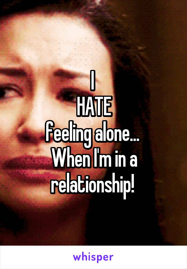 I  HATE feeling alone...  When I'm in a relationship!