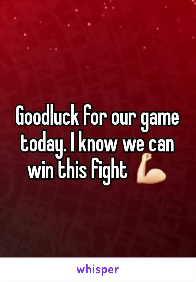 Goodluck for our game today. I know we can win this fight 💪