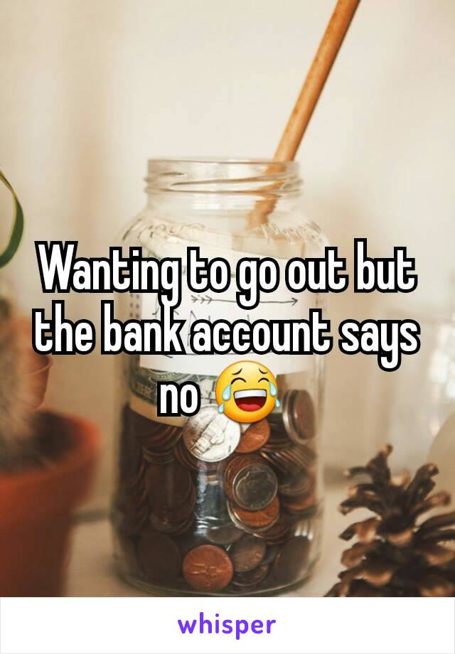 Wanting to go out but the bank account says no 😂
