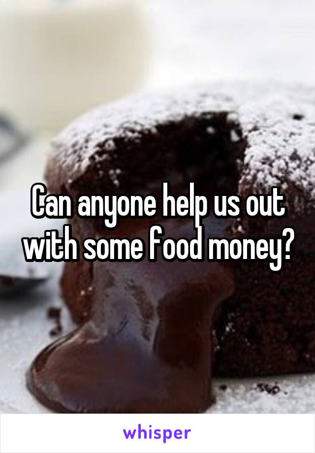 Can anyone help us out with some food money?