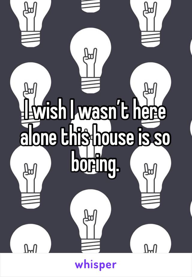 I wish I wasn't here alone this house is so boring.