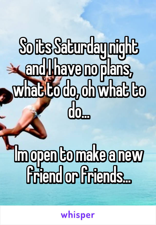 So its Saturday night and I have no plans, what to do, oh what to do...  Im open to make a new friend or friends...