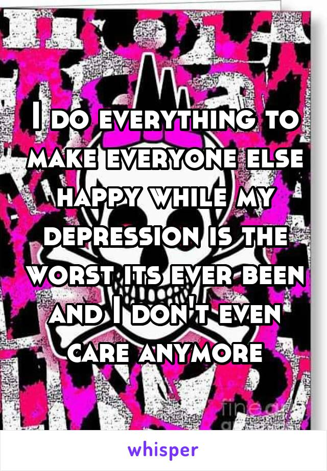 I do everything to make everyone else happy while my depression is the worst its ever been and I don't even care anymore