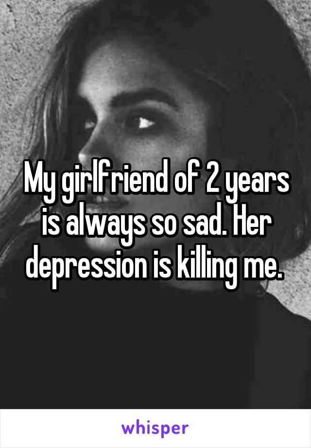 My girlfriend of 2 years is always so sad. Her depression is killing me.