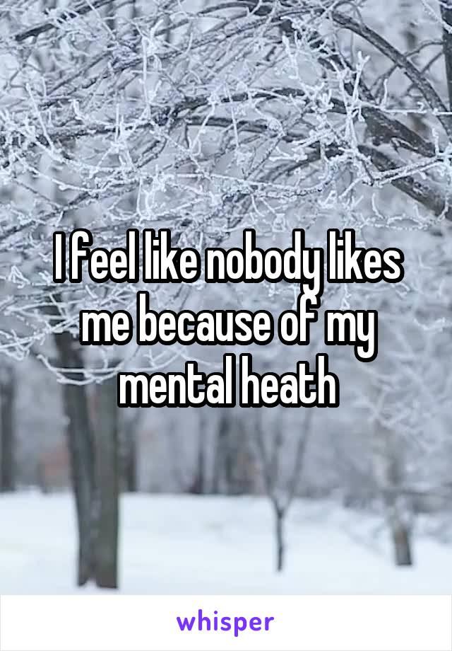 I feel like nobody likes me because of my mental heath