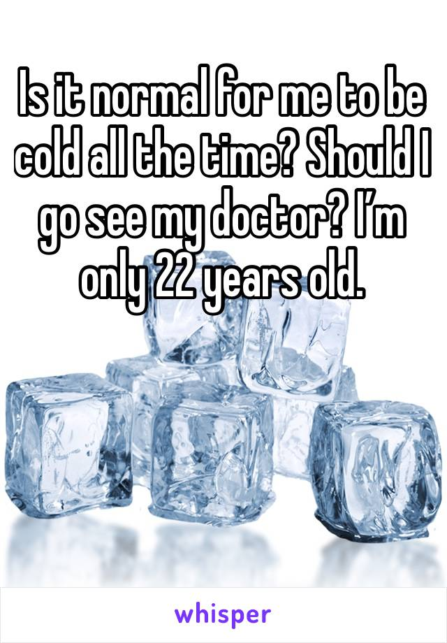 Is it normal for me to be cold all the time? Should I go see my doctor? I'm only 22 years old.