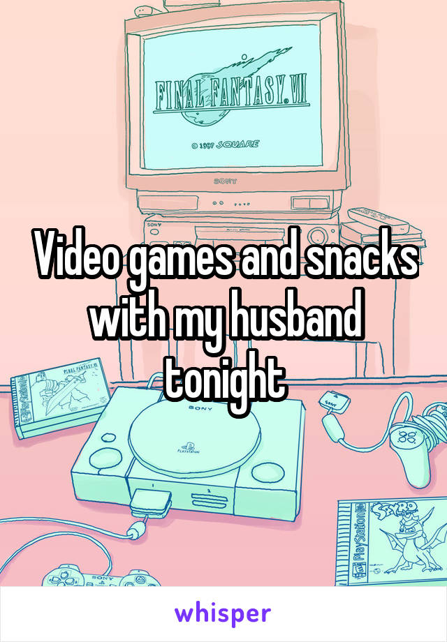 Video games and snacks with my husband tonight