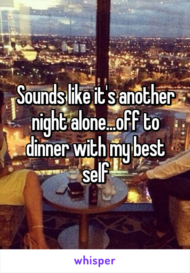 Sounds like it's another night alone...off to dinner with my best self