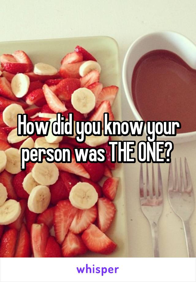 How did you know your person was THE ONE?