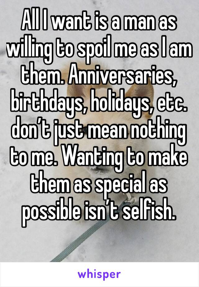 All I want is a man as willing to spoil me as I am them. Anniversaries, birthdays, holidays, etc. don't just mean nothing to me. Wanting to make them as special as possible isn't selfish.