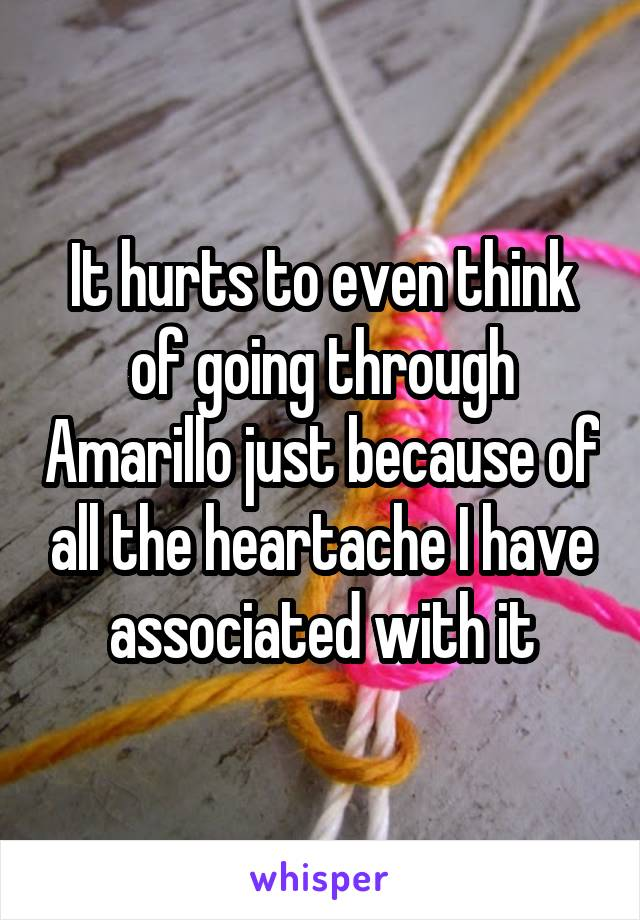It hurts to even think of going through Amarillo just because of all the heartache I have associated with it