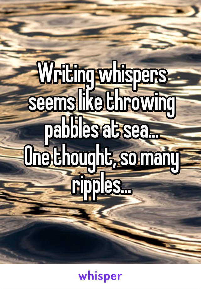 Writing whispers seems like throwing pabbles at sea... One thought, so many ripples...