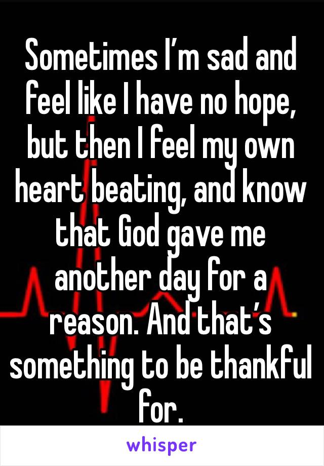 Sometimes I'm sad and feel like I have no hope, but then I feel my own heart beating, and know that God gave me another day for a reason. And that's something to be thankful for.