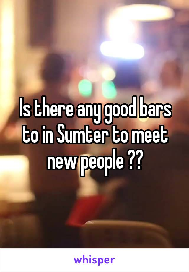 Is there any good bars to in Sumter to meet new people ??